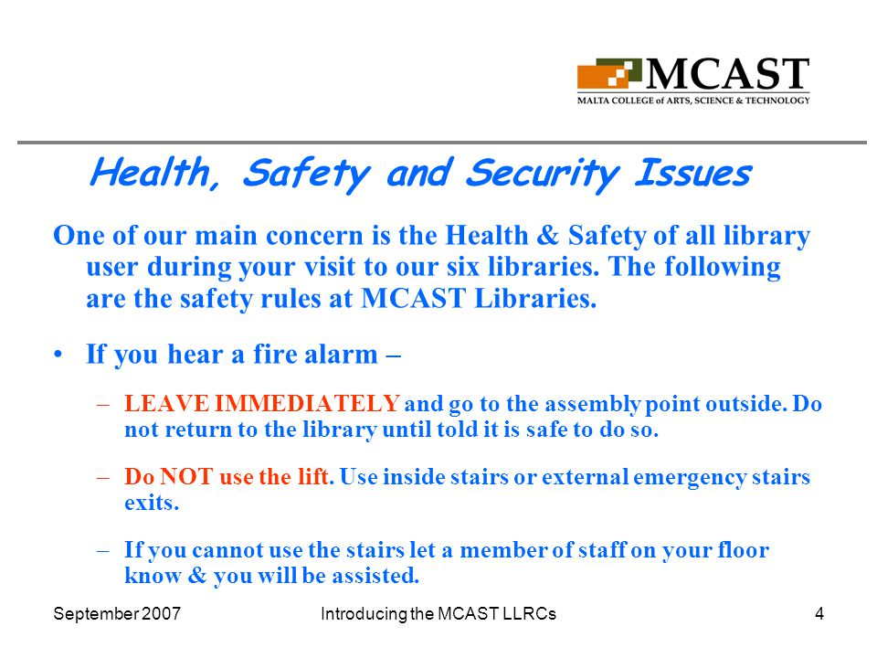 September 2007Introducing the MCAST LLRCs4 Health, Safety and Security Issues One of our main concern is the Health & Safety of all library user during your visit to our six libraries.
