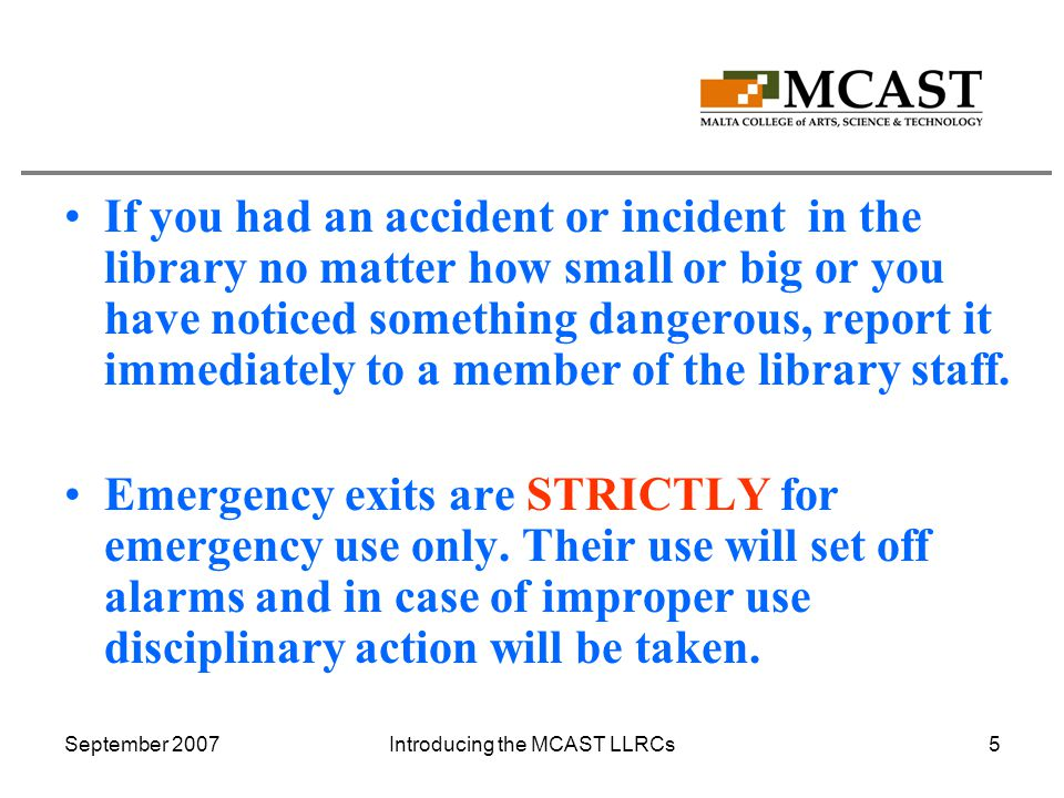 September 2007Introducing the MCAST LLRCs5 If you had an accident or incident in the library no matter how small or big or you have noticed something dangerous, report it immediately to a member of the library staff.