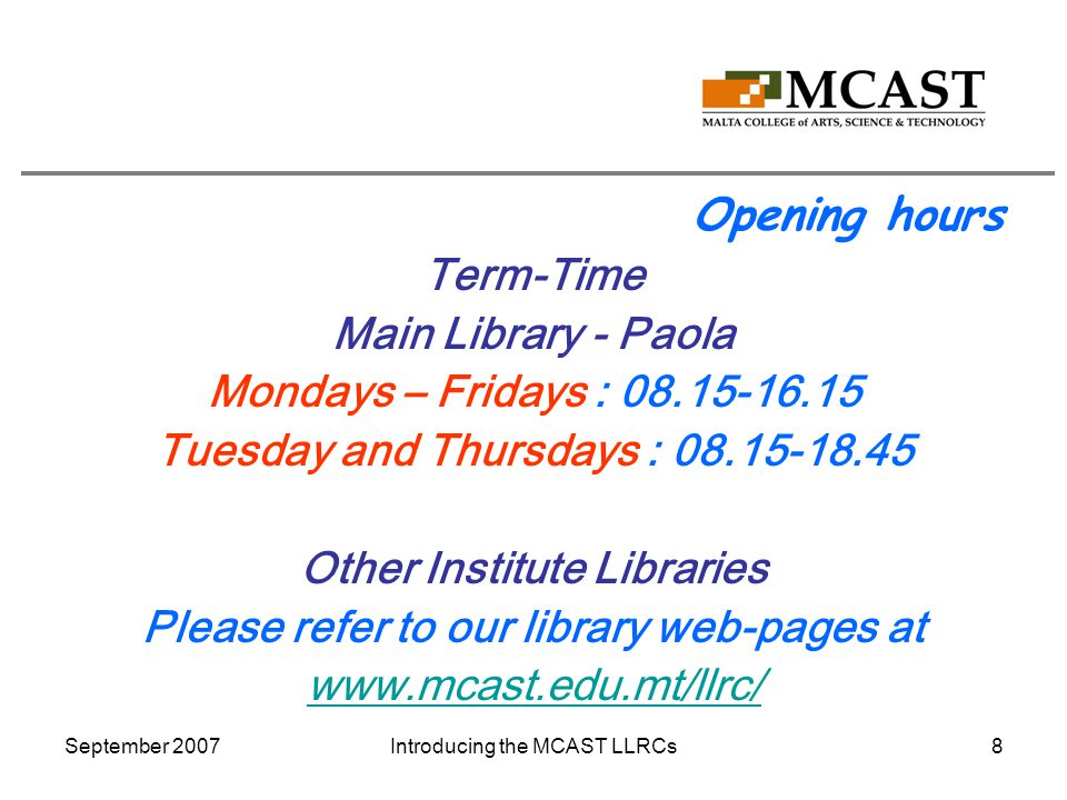 September 2007Introducing the MCAST LLRCs8 Opening hours Term-Time Main Library - Paola Mondays – Fridays : 08.15-16.15 Tuesday and Thursdays : 08.15-