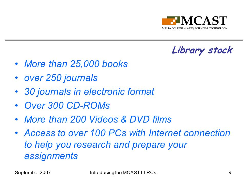 September 2007Introducing the MCAST LLRCs9 Library stock More than 25,000 books over 250 journals 30 journals in electronic format Over 300 CD-ROMs More than 200 Videos & DVD films Access to over 100 PCs with Internet connection to help you research and prepare your assignments