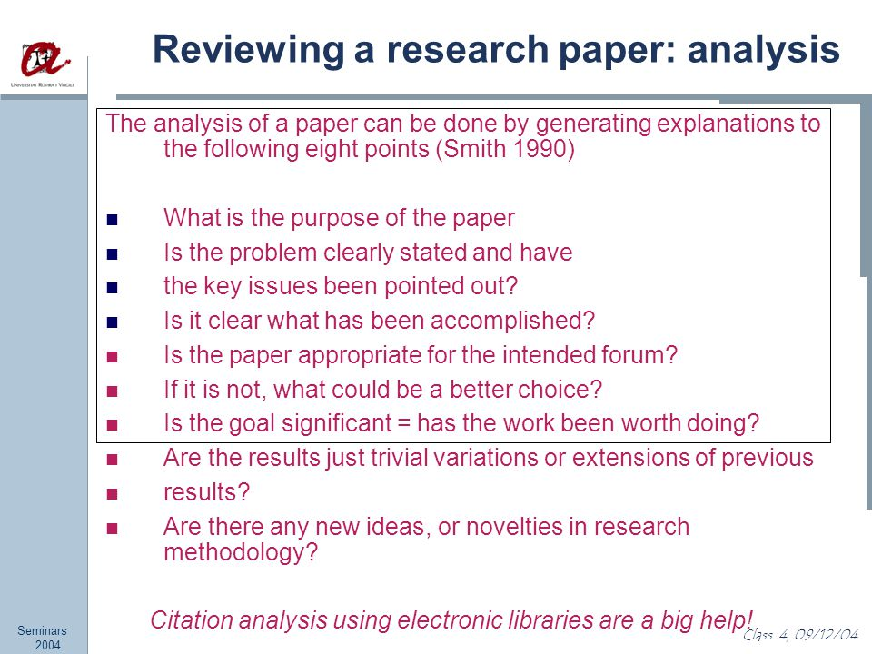 Seminars 2004 Class 4, 09/12/04 Reviewing a research paper: analysis The analysis of a paper can be done by generating explanations to the following eight points (Smith 1990) What is the purpose of the paper Is the problem clearly stated and have the key issues been pointed out.