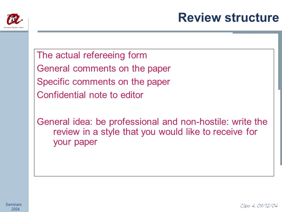 Seminars 2004 Class 4, 09/12/04 Review structure The actual refereeing form General comments on the paper Specific comments on the paper Confidential note to editor General idea: be professional and non-hostile: write the review in a style that you would like to receive for your paper