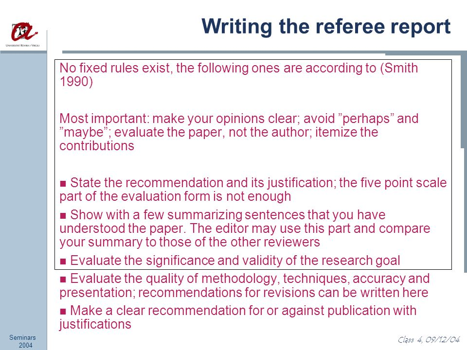 Seminars 2004 Class 4, 09/12/04 Writing the referee report No fixed rules exist, the following ones are according to (Smith 1990) Most important: make your opinions clear; avoid perhaps and maybe ; evaluate the paper, not the author; itemize the contributions State the recommendation and its justification; the five point scale part of the evaluation form is not enough Show with a few summarizing sentences that you have understood the paper.