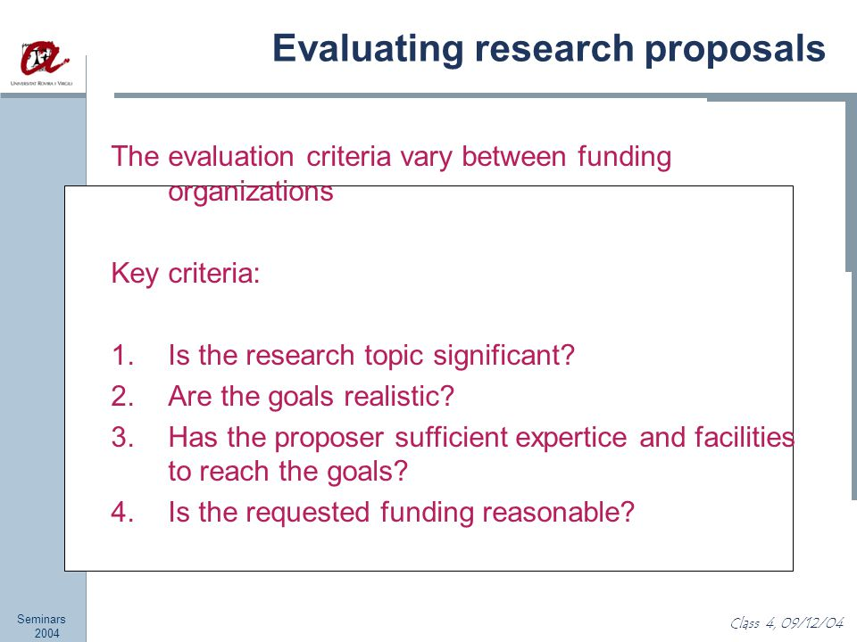Seminars 2004 Class 4, 09/12/04 Evaluating research proposals The evaluation criteria vary between funding organizations Key criteria: 1.Is the research topic significant.