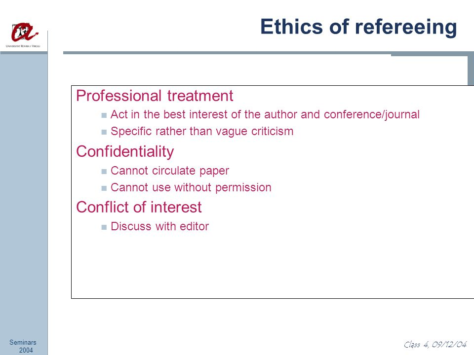 Seminars 2004 Class 4, 09/12/04 Ethics of refereeing Professional treatment Act in the best interest of the author and conference/journal Specific rather than vague criticism Confidentiality Cannot circulate paper Cannot use without permission Conflict of interest Discuss with editor