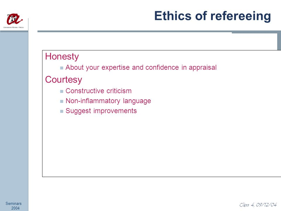 Seminars 2004 Class 4, 09/12/04 Ethics of refereeing Honesty About your expertise and confidence in appraisal Courtesy Constructive criticism Non-inflammatory language Suggest improvements