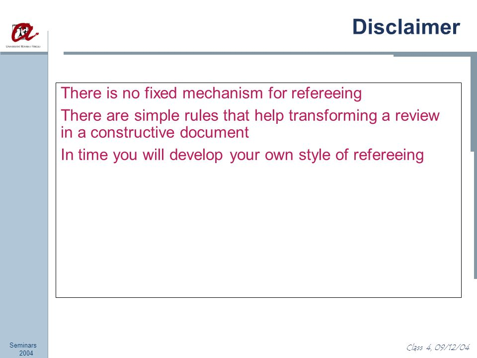 Seminars 2004 Class 4, 09/12/04 Disclaimer There is no fixed mechanism for refereeing There are simple rules that help transforming a review in a constructive document In time you will develop your own style of refereeing