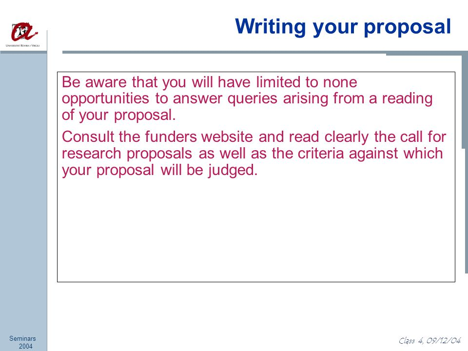 Seminars 2004 Class 4, 09/12/04 Writing your proposal Be aware that you will have limited to none opportunities to answer queries arising from a reading of your proposal.