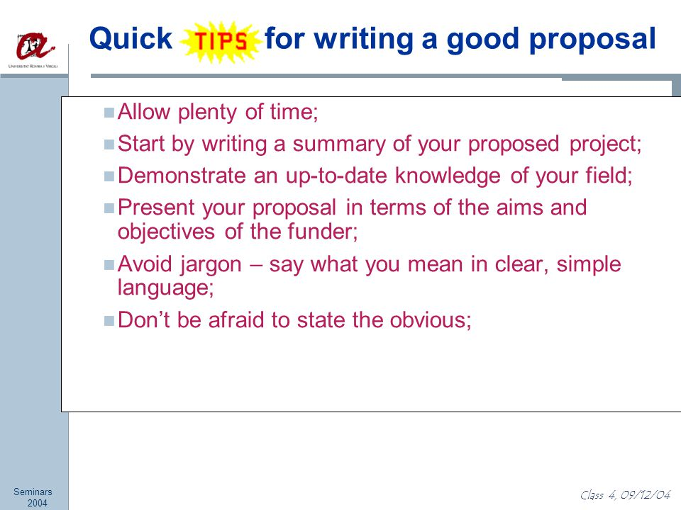 Seminars 2004 Class 4, 09/12/04 Quick for writing a good proposal Allow plenty of time; Start by writing a summary of your proposed project; Demonstrate an up-to-date knowledge of your field; Present your proposal in terms of the aims and objectives of the funder; Avoid jargon – say what you mean in clear, simple language; Don't be afraid to state the obvious;