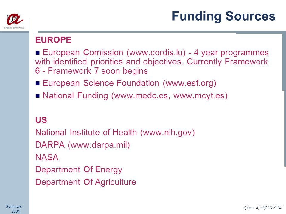 Seminars 2004 Class 4, 09/12/04 Funding Sources EUROPE European Comission (www.cordis.lu) - 4 year programmes with identified priorities and objectives.