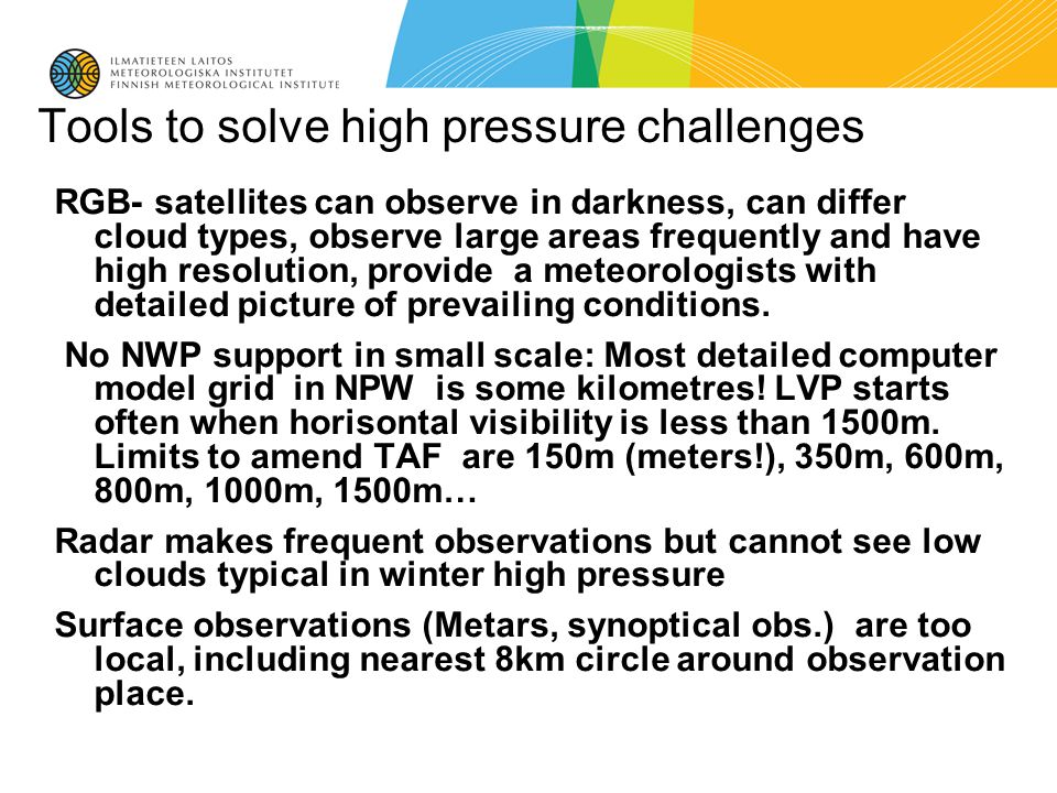 Tools to solve high pressure challenges RGB- satellites can observe in darkness, can differ cloud types, observe large areas frequently and have high resolution, provide a meteorologists with detailed picture of prevailing conditions.