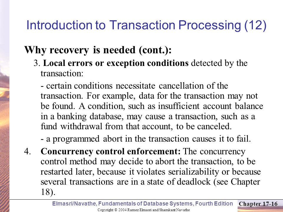 Copyright © 2004 Ramez Elmasri and Shamkant Navathe Elmasri/Navathe, Fundamentals of Database Systems, Fourth Edition Chapter 17-16 Why recovery is needed (cont.): 3.