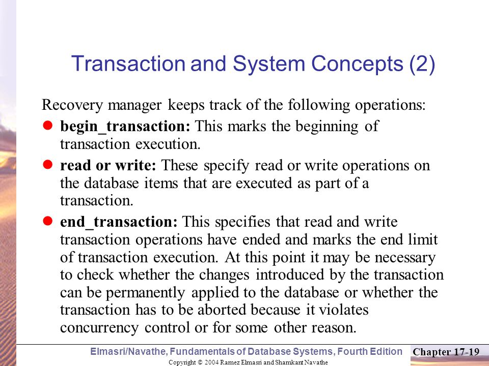 Copyright © 2004 Ramez Elmasri and Shamkant Navathe Elmasri/Navathe, Fundamentals of Database Systems, Fourth Edition Chapter 17-19 Transaction and System Concepts (2) Recovery manager keeps track of the following operations: begin_transaction: This marks the beginning of transaction execution.