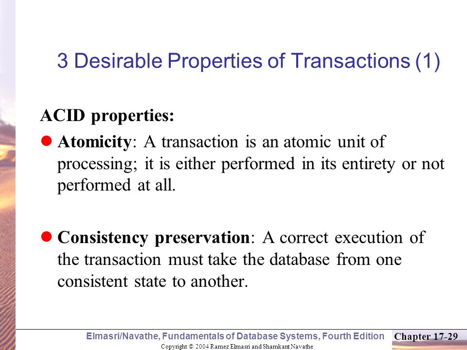 Copyright © 2004 Ramez Elmasri and Shamkant Navathe Elmasri/Navathe, Fundamentals of Database Systems, Fourth Edition Chapter 17-29 3 Desirable Properties of Transactions (1) ACID properties: Atomicity: A transaction is an atomic unit of processing; it is either performed in its entirety or not performed at all.
