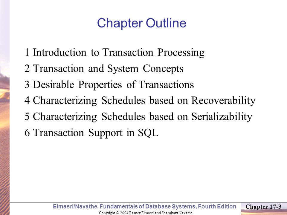 Copyright © 2004 Ramez Elmasri and Shamkant Navathe Elmasri/Navathe, Fundamentals of Database Systems, Fourth Edition Chapter 17-3 Chapter Outline 1 Introduction to Transaction Processing 2 Transaction and System Concepts 3 Desirable Properties of Transactions 4 Characterizing Schedules based on Recoverability 5 Characterizing Schedules based on Serializability 6 Transaction Support in SQL