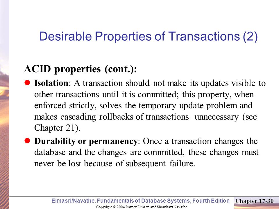 Copyright © 2004 Ramez Elmasri and Shamkant Navathe Elmasri/Navathe, Fundamentals of Database Systems, Fourth Edition Chapter 17-30 Desirable Properties of Transactions (2) ACID properties (cont.): Isolation: A transaction should not make its updates visible to other transactions until it is committed; this property, when enforced strictly, solves the temporary update problem and makes cascading rollbacks of transactions unnecessary (see Chapter 21).