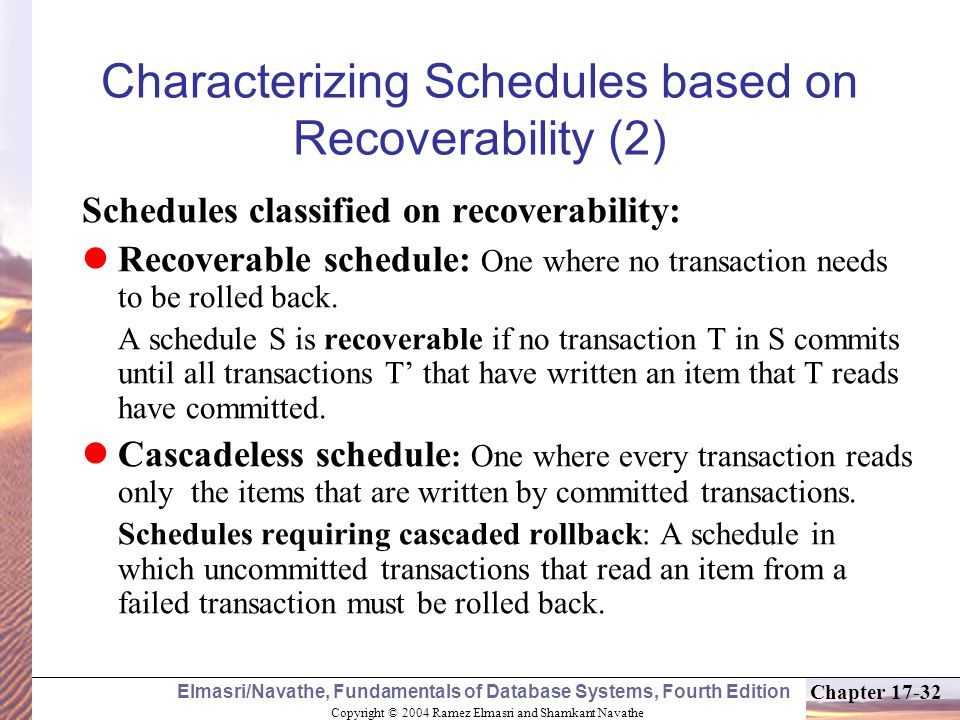 Copyright © 2004 Ramez Elmasri and Shamkant Navathe Elmasri/Navathe, Fundamentals of Database Systems, Fourth Edition Chapter 17-32 Characterizing Schedules based on Recoverability (2) Schedules classified on recoverability: Recoverable schedule: One where no transaction needs to be rolled back.