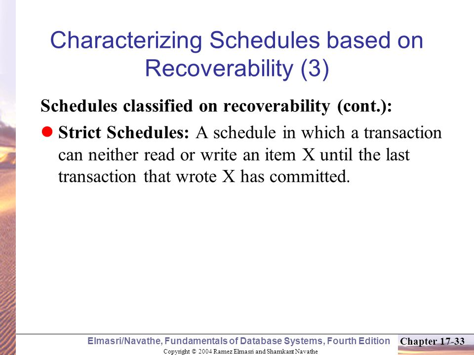 Copyright © 2004 Ramez Elmasri and Shamkant Navathe Elmasri/Navathe, Fundamentals of Database Systems, Fourth Edition Chapter 17-33 Characterizing Schedules based on Recoverability (3) Schedules classified on recoverability (cont.): Strict Schedules: A schedule in which a transaction can neither read or write an item X until the last transaction that wrote X has committed.