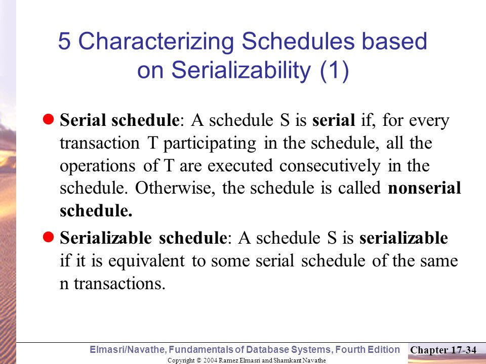 Copyright © 2004 Ramez Elmasri and Shamkant Navathe Elmasri/Navathe, Fundamentals of Database Systems, Fourth Edition Chapter 17-34 5 Characterizing Schedules based on Serializability (1) Serial schedule: A schedule S is serial if, for every transaction T participating in the schedule, all the operations of T are executed consecutively in the schedule.