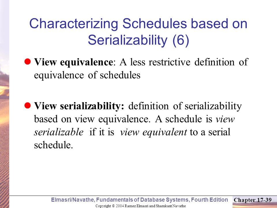 Copyright © 2004 Ramez Elmasri and Shamkant Navathe Elmasri/Navathe, Fundamentals of Database Systems, Fourth Edition Chapter 17-39 Characterizing Schedules based on Serializability (6) View equivalence: A less restrictive definition of equivalence of schedules View serializability: definition of serializability based on view equivalence.