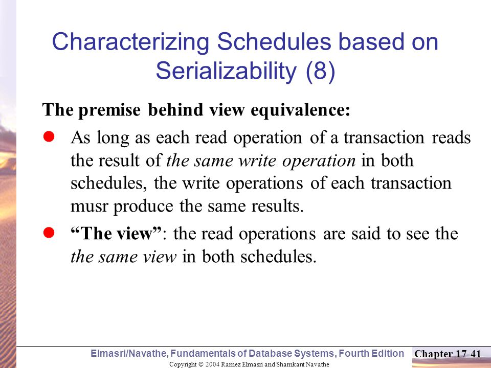 Copyright © 2004 Ramez Elmasri and Shamkant Navathe Elmasri/Navathe, Fundamentals of Database Systems, Fourth Edition Chapter 17-41 Characterizing Schedules based on Serializability (8) The premise behind view equivalence: As long as each read operation of a transaction reads the result of the same write operation in both schedules, the write operations of each transaction musr produce the same results.