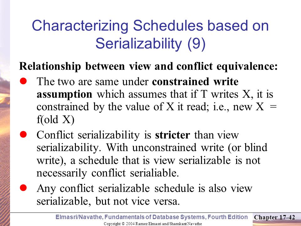 Copyright © 2004 Ramez Elmasri and Shamkant Navathe Elmasri/Navathe, Fundamentals of Database Systems, Fourth Edition Chapter 17-42 Characterizing Schedules based on Serializability (9) Relationship between view and conflict equivalence: The two are same under constrained write assumption which assumes that if T writes X, it is constrained by the value of X it read; i.e., new X = f(old X) Conflict serializability is stricter than view serializability.