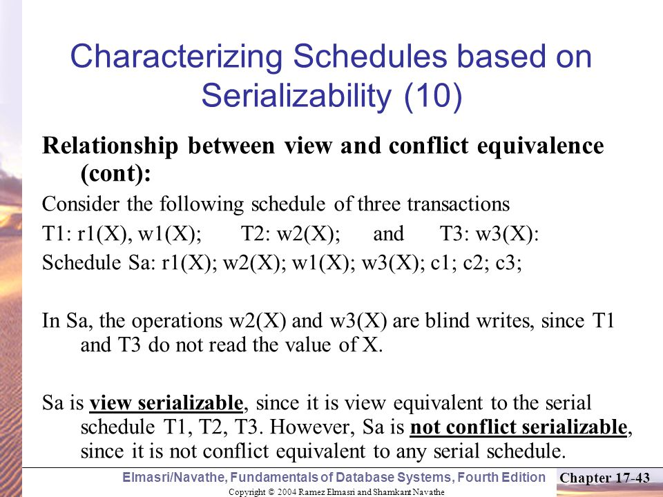 Copyright © 2004 Ramez Elmasri and Shamkant Navathe Elmasri/Navathe, Fundamentals of Database Systems, Fourth Edition Chapter 17-43 Characterizing Schedules based on Serializability (10) Relationship between view and conflict equivalence (cont): Consider the following schedule of three transactions T1: r1(X), w1(X); T2: w2(X); and T3: w3(X): Schedule Sa: r1(X); w2(X); w1(X); w3(X); c1; c2; c3; In Sa, the operations w2(X) and w3(X) are blind writes, since T1 and T3 do not read the value of X.