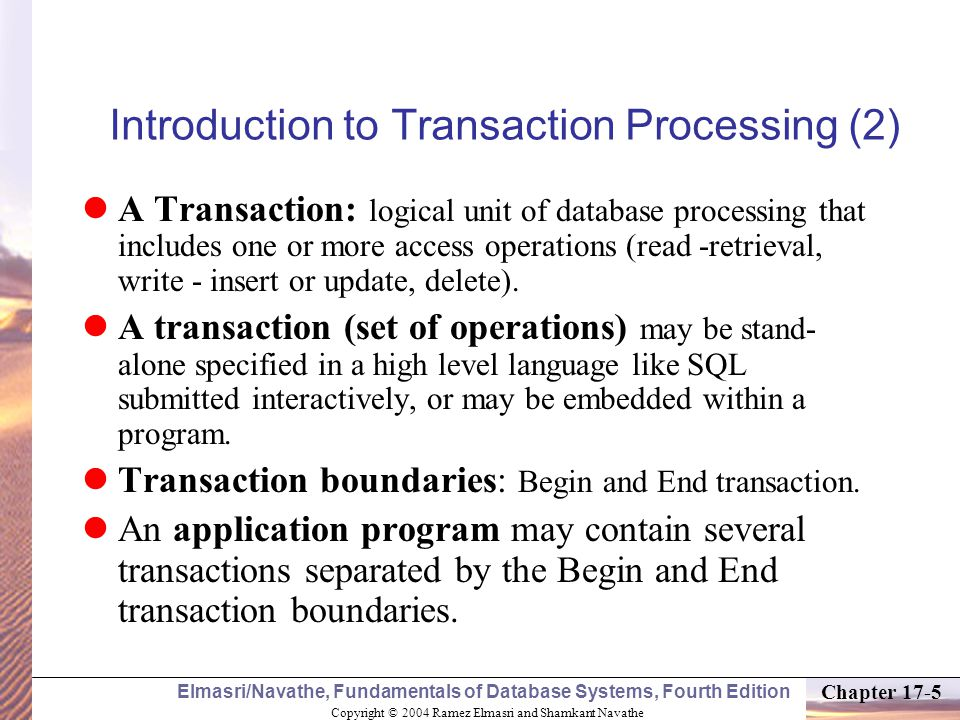 Copyright © 2004 Ramez Elmasri and Shamkant Navathe Elmasri/Navathe, Fundamentals of Database Systems, Fourth Edition Chapter 17-6 Introduction to Transaction Processing (3) SIMPLE MODEL OF A DATABASE (for purposes of discussing transactions): A database - collection of named data items Granularity of data - a field, a record, or a whole disk block (Concepts are independent of granularity) Basic operations are read and write –read_item(X): Reads a database item named X into a program variable.