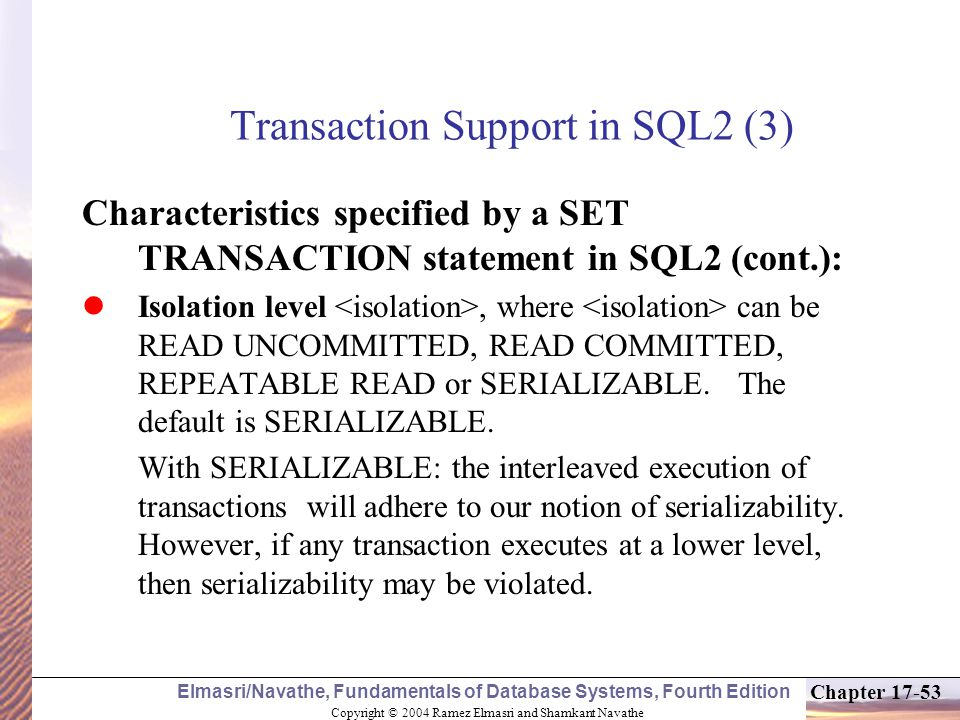 Copyright © 2004 Ramez Elmasri and Shamkant Navathe Elmasri/Navathe, Fundamentals of Database Systems, Fourth Edition Chapter 17-53 Transaction Support in SQL2 (3) Characteristics specified by a SET TRANSACTION statement in SQL2 (cont.): Isolation level, where can be READ UNCOMMITTED, READ COMMITTED, REPEATABLE READ or SERIALIZABLE.