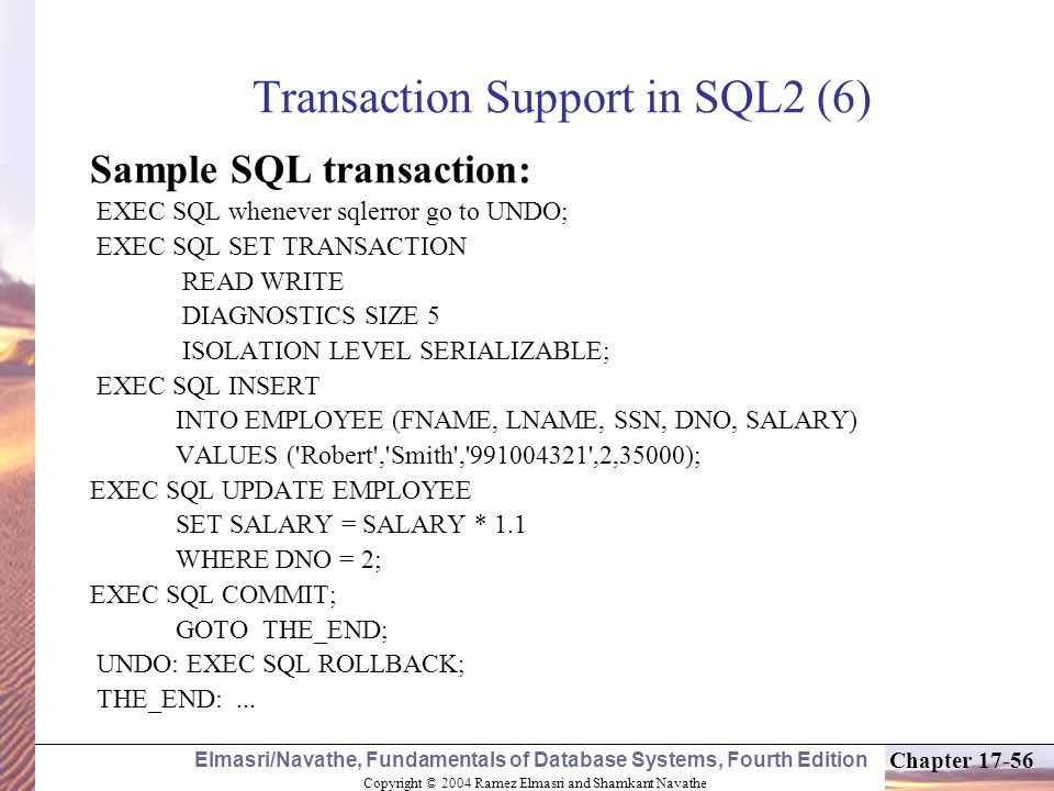 Copyright © 2004 Ramez Elmasri and Shamkant Navathe Elmasri/Navathe, Fundamentals of Database Systems, Fourth Edition Chapter 17-56 Transaction Support in SQL2 (6) Sample SQL transaction: EXEC SQL whenever sqlerror go to UNDO; EXEC SQL SET TRANSACTION READ WRITE DIAGNOSTICS SIZE 5 ISOLATION LEVEL SERIALIZABLE; EXEC SQL INSERT INTO EMPLOYEE (FNAME, LNAME, SSN, DNO, SALARY) VALUES ( Robert , Smith , 991004321 ,2,35000); EXEC SQL UPDATE EMPLOYEE SET SALARY = SALARY * 1.1 WHERE DNO = 2; EXEC SQL COMMIT; GOTO THE_END; UNDO: EXEC SQL ROLLBACK; THE_END:...