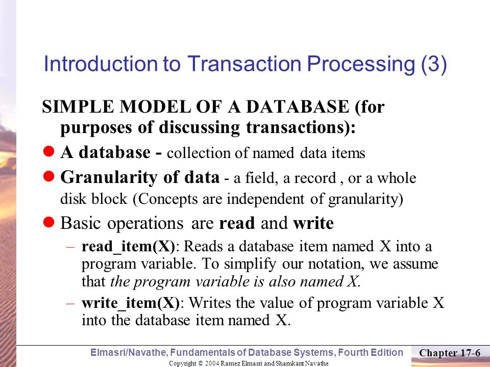 Copyright © 2004 Ramez Elmasri and Shamkant Navathe Elmasri/Navathe, Fundamentals of Database Systems, Fourth Edition Chapter 17-17 Why recovery is needed (cont.): 5.Disk failure: Some disk blocks may lose their data because of a read or write malfunction or because of a disk read/write head crash.