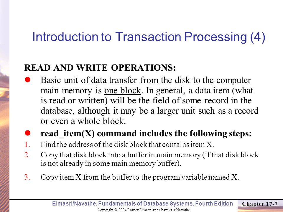 Copyright © 2004 Ramez Elmasri and Shamkant Navathe Elmasri/Navathe, Fundamentals of Database Systems, Fourth Edition Chapter 17-18 2 Transaction and System Concepts (1) A transaction is an atomic unit of work that is either completed in its entirety or not done at all.