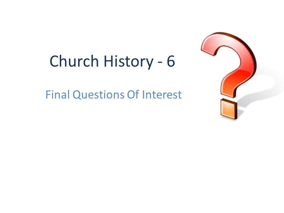 Church History - 6 Final Questions Of Interest