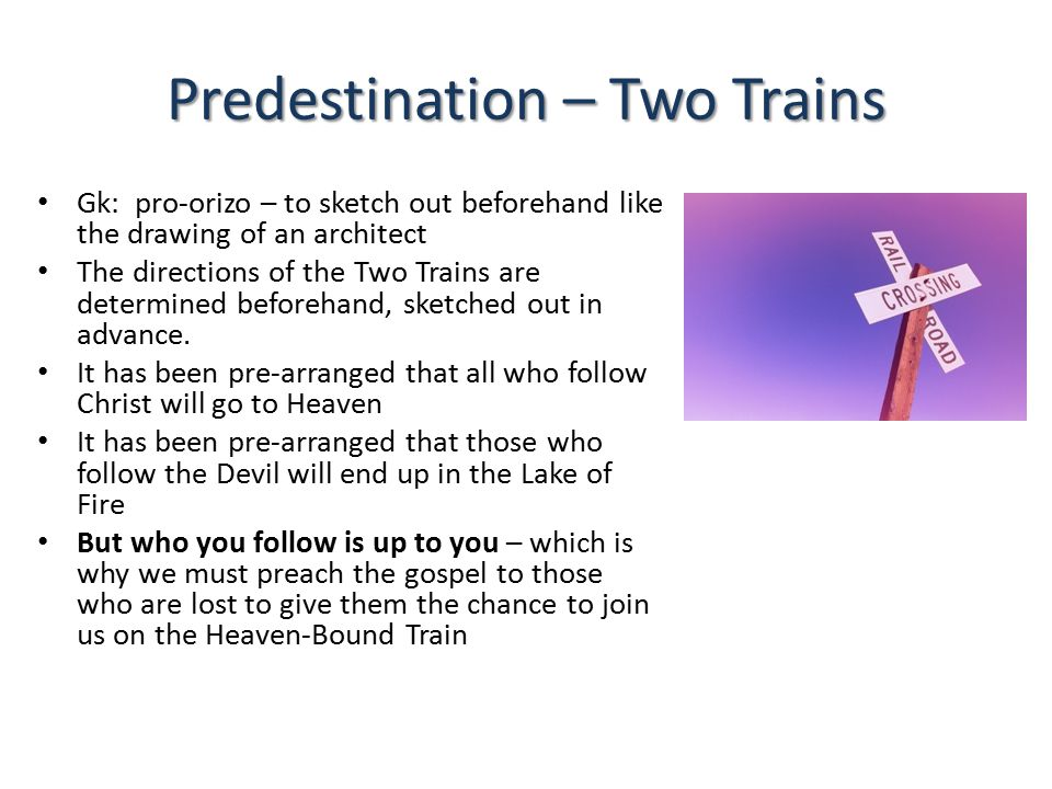 Predestination – Two Trains Gk: pro-orizo – to sketch out beforehand like the drawing of an architect The directions of the Two Trains are determined beforehand, sketched out in advance.