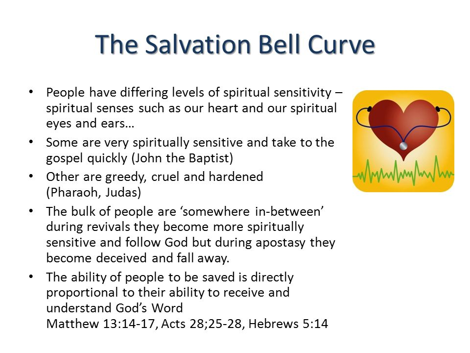 The Salvation Bell Curve People have differing levels of spiritual sensitivity – spiritual senses such as our heart and our spiritual eyes and ears… Some are very spiritually sensitive and take to the gospel quickly (John the Baptist) Other are greedy, cruel and hardened (Pharaoh, Judas) The bulk of people are 'somewhere in-between' during revivals they become more spiritually sensitive and follow God but during apostasy they become deceived and fall away.