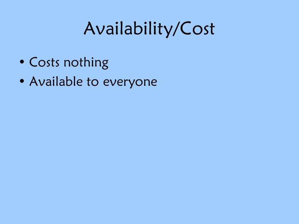 Availability/Cost Costs nothing Available to everyone