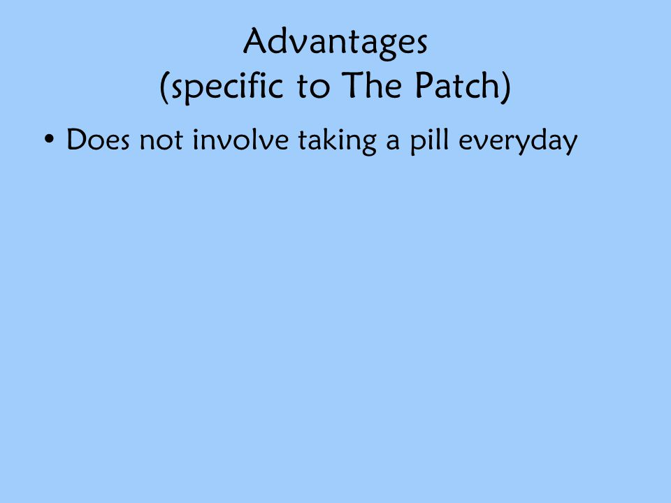 Advantages (specific to The Patch) Does not involve taking a pill everyday