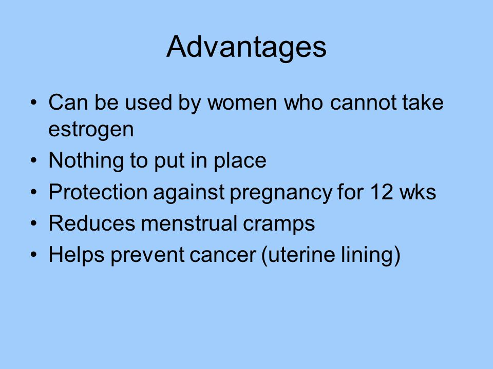 Advantages Can be used by women who cannot take estrogen Nothing to put in place Protection against pregnancy for 12 wks Reduces menstrual cramps Helps prevent cancer (uterine lining)