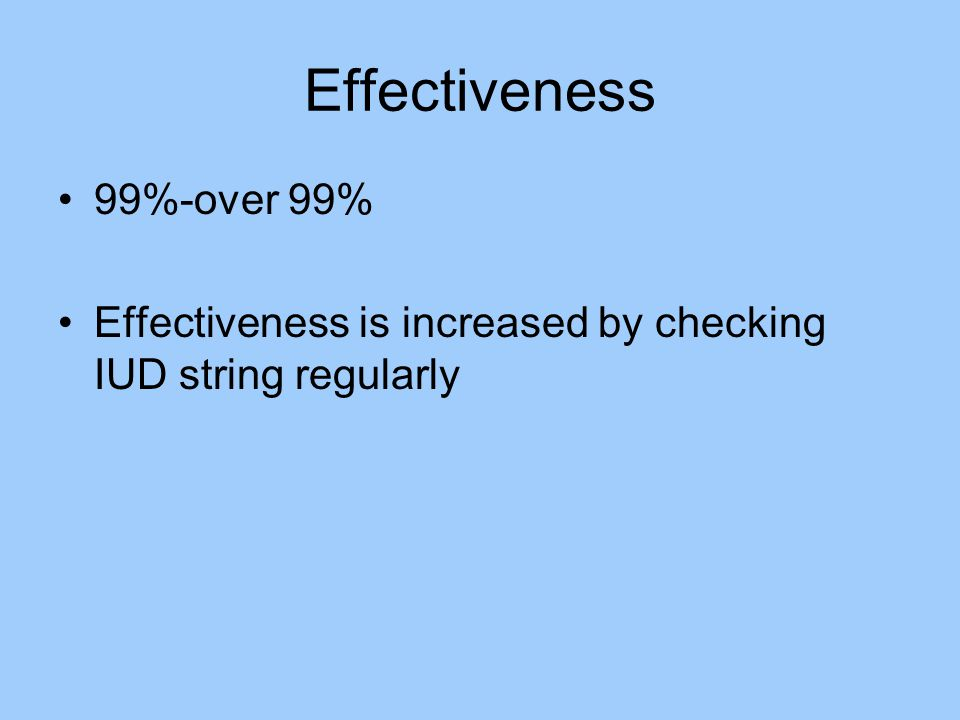 Effectiveness 99%-over 99% Effectiveness is increased by checking IUD string regularly