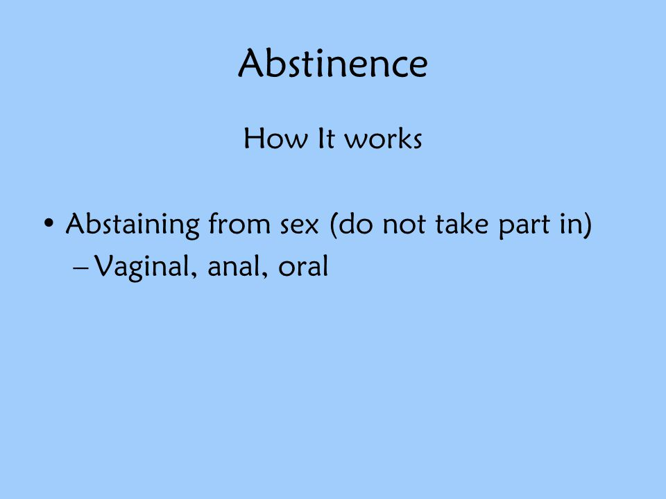 Abstinence How It works Abstaining from sex (do not take part in) –Vaginal, anal, oral