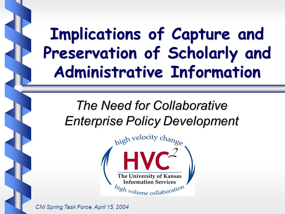 Implications of Capture and Preservation of Scholarly and Administrative Information The Need for Collaborative Enterprise Policy Development CNI Spring Task Force, April 15, 2004