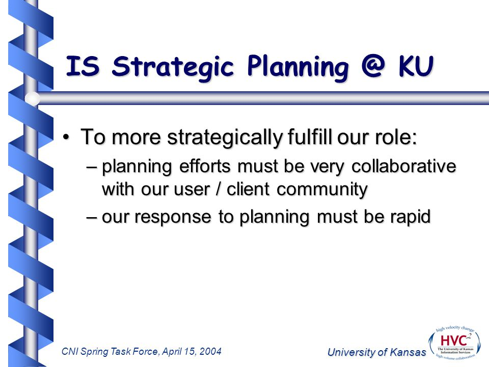 University of Kansas CNI Spring Task Force, April 15, 2004 IS Strategic Planning @ KU To more strategically fulfill our role:To more strategically fulfill our role: –planning efforts must be very collaborative with our user / client community –our response to planning must be rapid