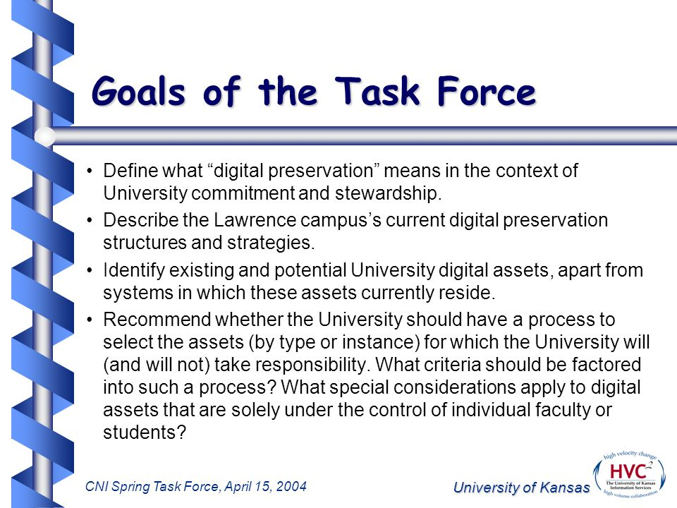 University of Kansas CNI Spring Task Force, April 15, 2004 Goals of the Task Force Define what digital preservation means in the context of University commitment and stewardship.