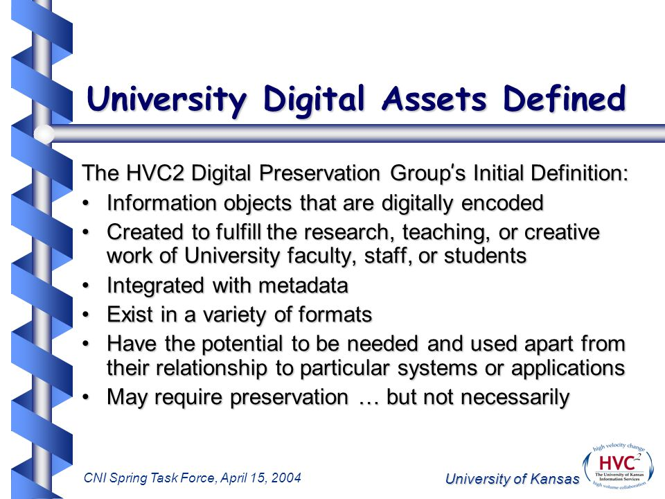 University of Kansas CNI Spring Task Force, April 15, 2004 University Digital Assets Defined The HVC2 Digital Preservation Group ' s Initial Definition: Information objects that are digitally encodedInformation objects that are digitally encoded Created to fulfill the research, teaching, or creative work of University faculty, staff, or studentsCreated to fulfill the research, teaching, or creative work of University faculty, staff, or students Integrated with metadataIntegrated with metadata Exist in a variety of formatsExist in a variety of formats Have the potential to be needed and used apart from their relationship to particular systems or applicationsHave the potential to be needed and used apart from their relationship to particular systems or applications May require preservation … but not necessarilyMay require preservation … but not necessarily