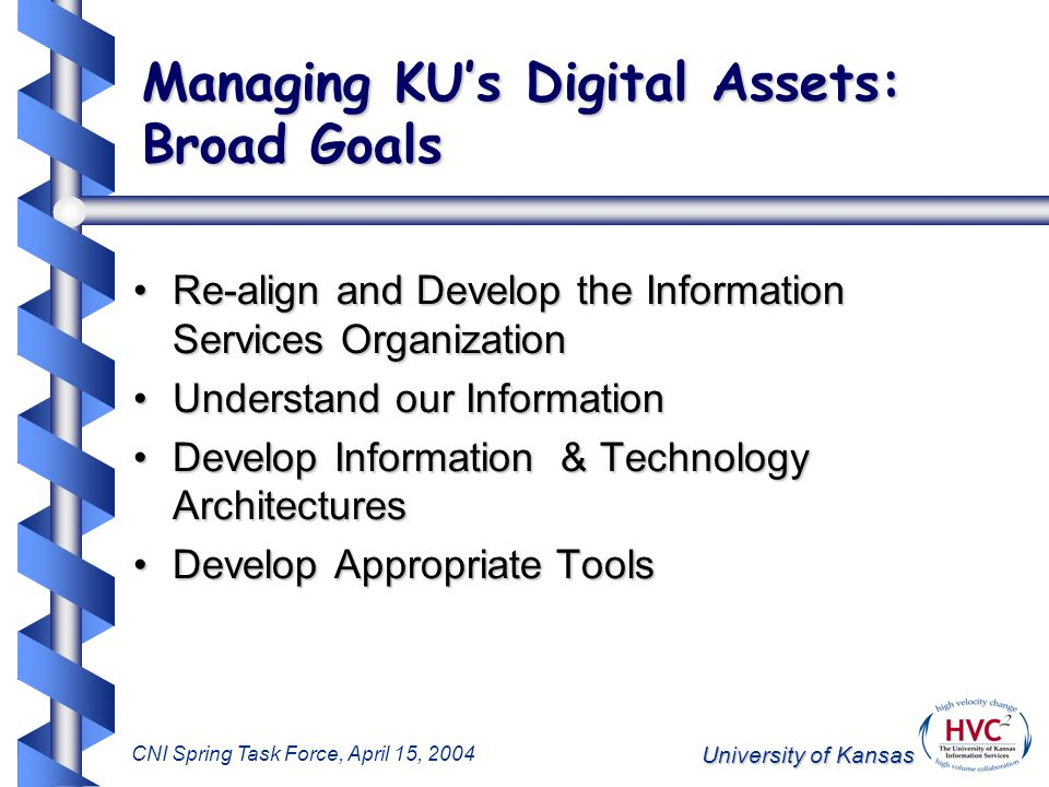 University of Kansas CNI Spring Task Force, April 15, 2004 Managing KU's Digital Assets: Broad Goals Re-align and Develop the Information Services OrganizationRe-align and Develop the Information Services Organization Understand our InformationUnderstand our Information Develop Information & Technology ArchitecturesDevelop Information & Technology Architectures Develop Appropriate ToolsDevelop Appropriate Tools