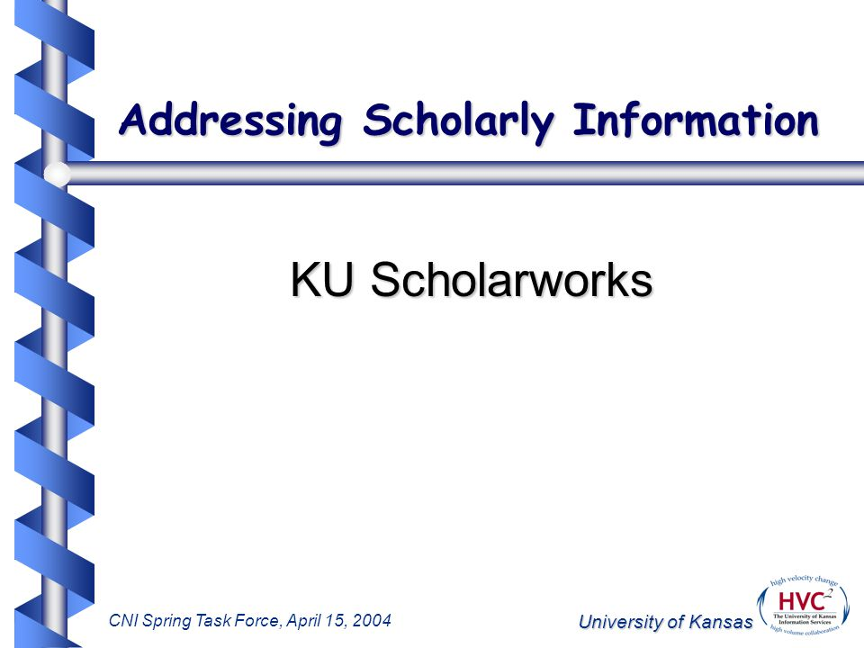 University of Kansas CNI Spring Task Force, April 15, 2004 Addressing Scholarly Information KU Scholarworks