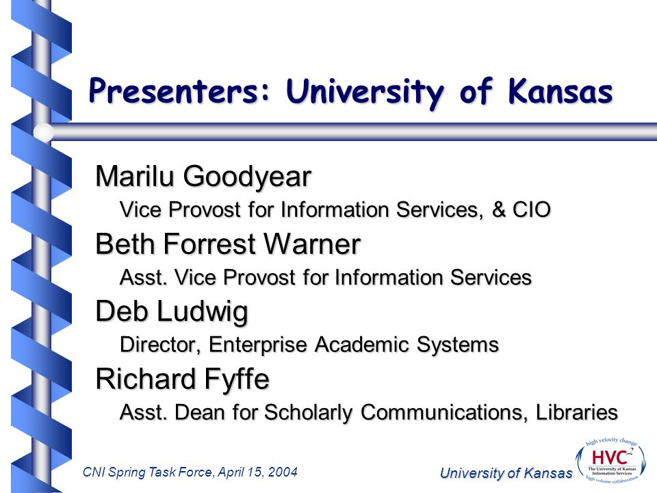 University of Kansas CNI Spring Task Force, April 15, 2004 HVC 2 : Focus on Digital Assets Through collaborative discussion, help define the role of university leaders in digital asset managementThrough collaborative discussion, help define the role of university leaders in digital asset management –Information Services leaders –Academic leaders –Administrative leaders –Creators (faculty and students) Help facilitate campus-wide planning and policy developmentHelp facilitate campus-wide planning and policy development