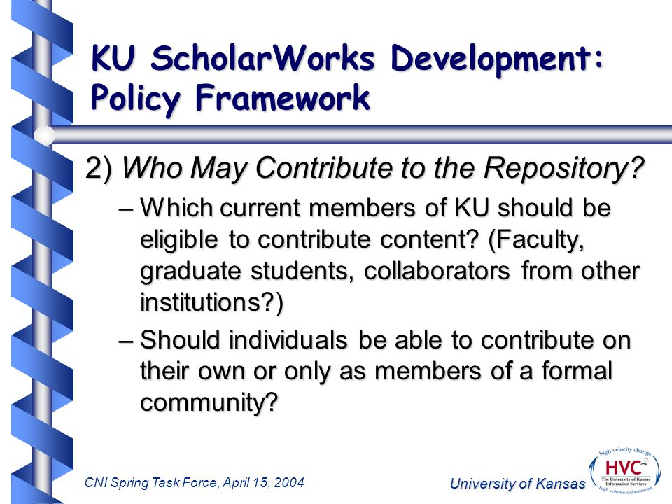 University of Kansas CNI Spring Task Force, April 15, 2004 KU ScholarWorks Development: Policy Framework 2) Who May Contribute to the Repository.