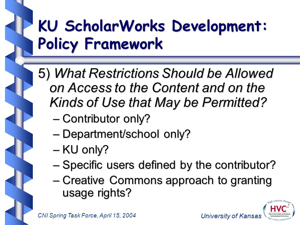 University of Kansas CNI Spring Task Force, April 15, 2004 KU ScholarWorks Development: Policy Framework 5) What Restrictions Should be Allowed on Access to the Content and on the Kinds of Use that May be Permitted.