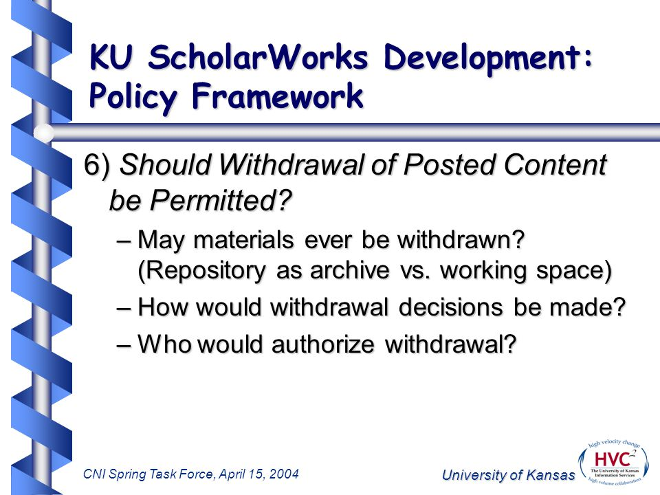 University of Kansas CNI Spring Task Force, April 15, 2004 KU ScholarWorks Development: Policy Framework 6) Should Withdrawal of Posted Content be Permitted.